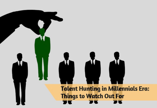 Talent Hunting in Millennials Era- Things to Watch Out For