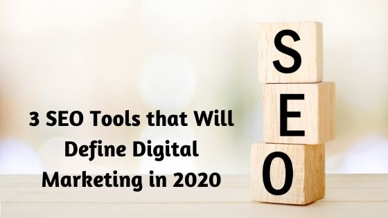 3 SEO Tools that Will Define Digital Marketing in 2020