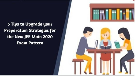 5 tips to upgrade your preparation strategies for the new JEE Main 2020 Exam Pattern